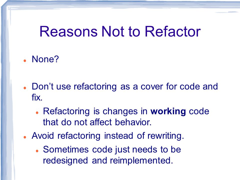 Reasons Not to Refactor None. Don't use refactoring as a cover for code and fix.