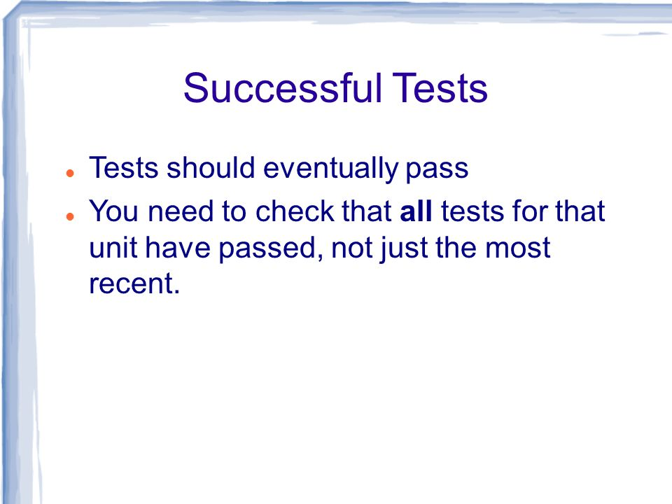 Successful Tests Tests should eventually pass You need to check that all tests for that unit have passed, not just the most recent.