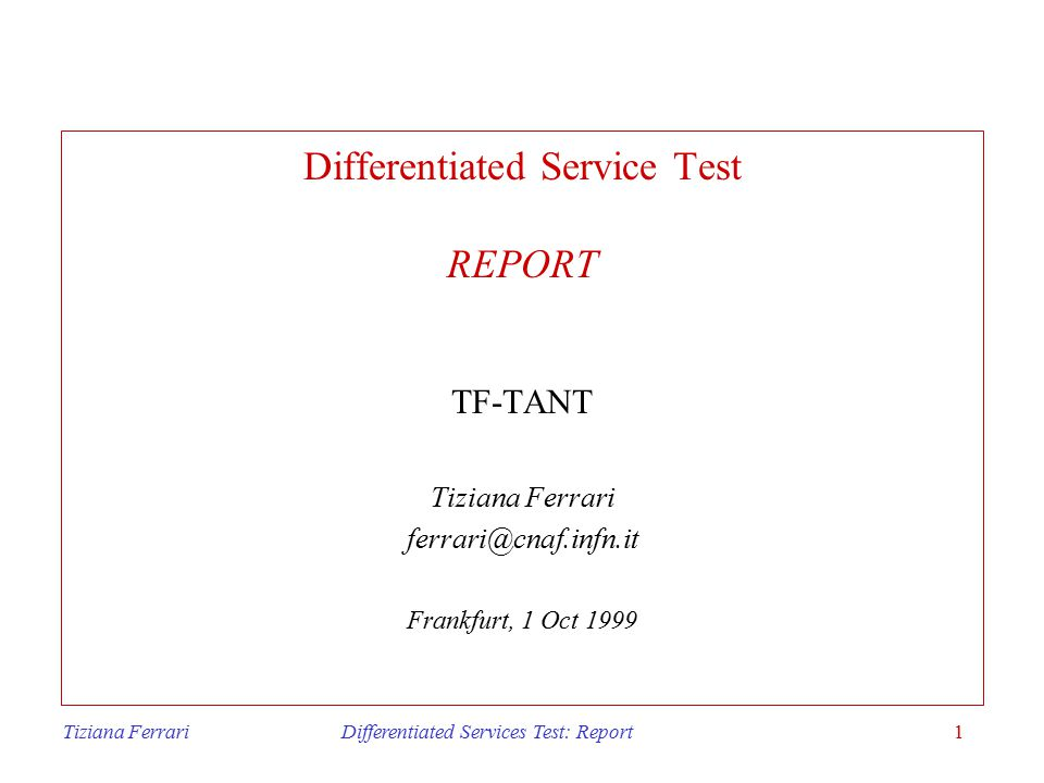 Tiziana Ferrari Differentiated Services Test: Report1 Differentiated Service Test REPORT TF-TANT Tiziana Ferrari ferrari@cnaf.infn.it Frankfurt, 1 Oct 1999