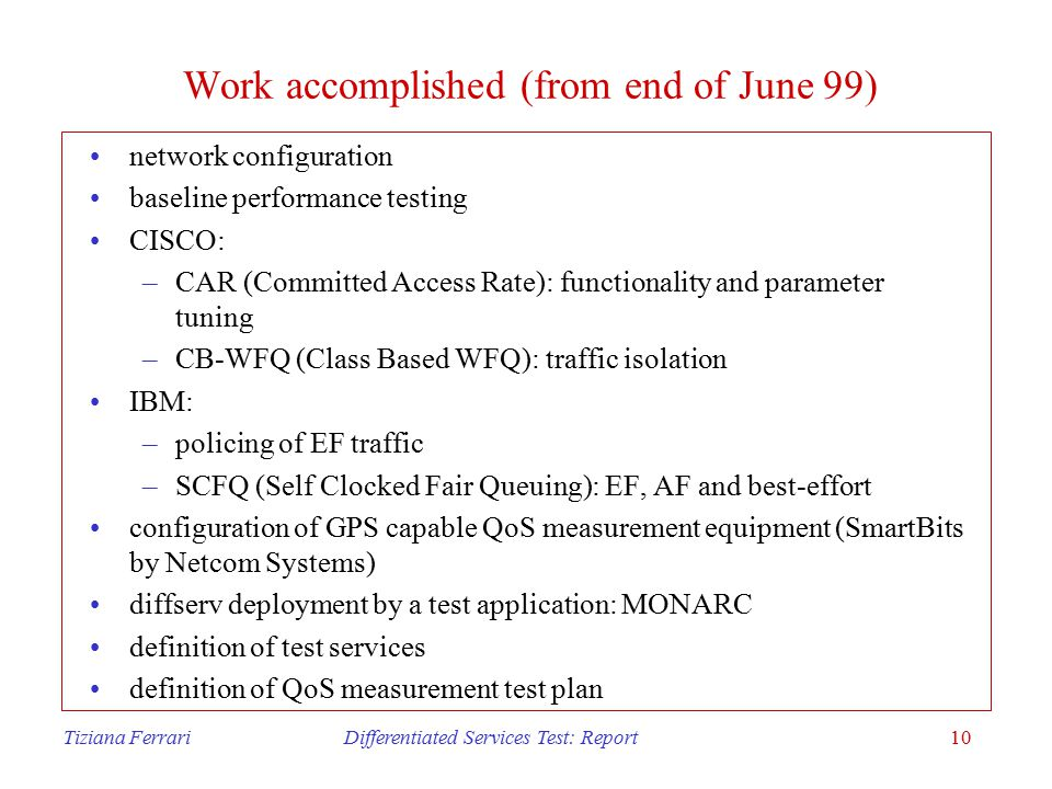 Tiziana Ferrari Differentiated Services Test: Report10 Work accomplished (from end of June 99) network configuration baseline performance testing CISCO: –CAR (Committed Access Rate): functionality and parameter tuning –CB-WFQ (Class Based WFQ): traffic isolation IBM: –policing of EF traffic –SCFQ (Self Clocked Fair Queuing): EF, AF and best-effort configuration of GPS capable QoS measurement equipment (SmartBits by Netcom Systems) diffserv deployment by a test application: MONARC definition of test services definition of QoS measurement test plan