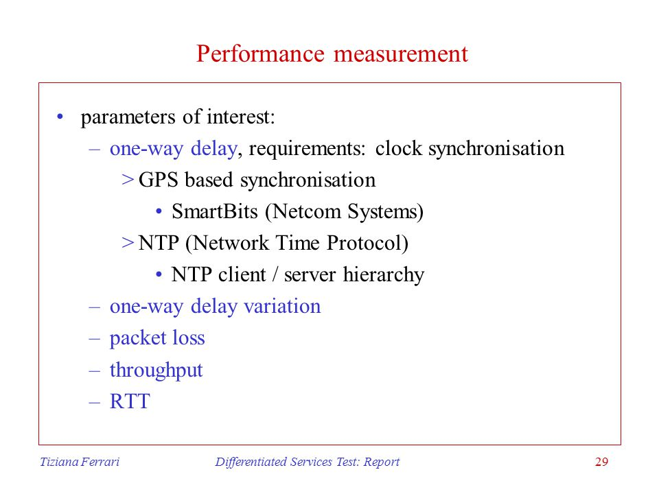 Tiziana Ferrari Differentiated Services Test: Report29 Performance measurement parameters of interest: –one-way delay, requirements: clock synchronisation >GPS based synchronisation SmartBits (Netcom Systems) >NTP (Network Time Protocol) NTP client / server hierarchy –one-way delay variation –packet loss –throughput –RTT