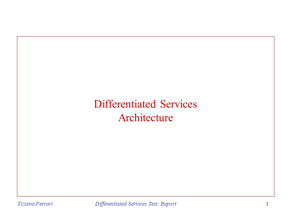 Tiziana Ferrari Differentiated Services Test: Report3 Differentiated Services Architecture