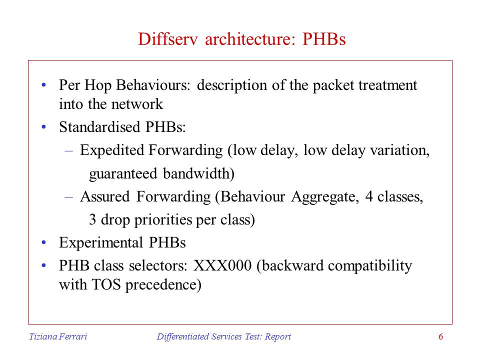 Tiziana Ferrari Differentiated Services Test: Report6 Diffserv architecture: PHBs Per Hop Behaviours: description of the packet treatment into the network Standardised PHBs: –Expedited Forwarding (low delay, low delay variation, guaranteed bandwidth) –Assured Forwarding (Behaviour Aggregate, 4 classes, 3 drop priorities per class) Experimental PHBs PHB class selectors: XXX000 (backward compatibility with TOS precedence)