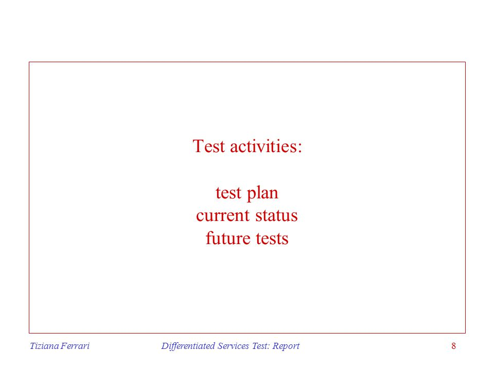 Tiziana Ferrari Differentiated Services Test: Report8 Test activities: test plan current status future tests