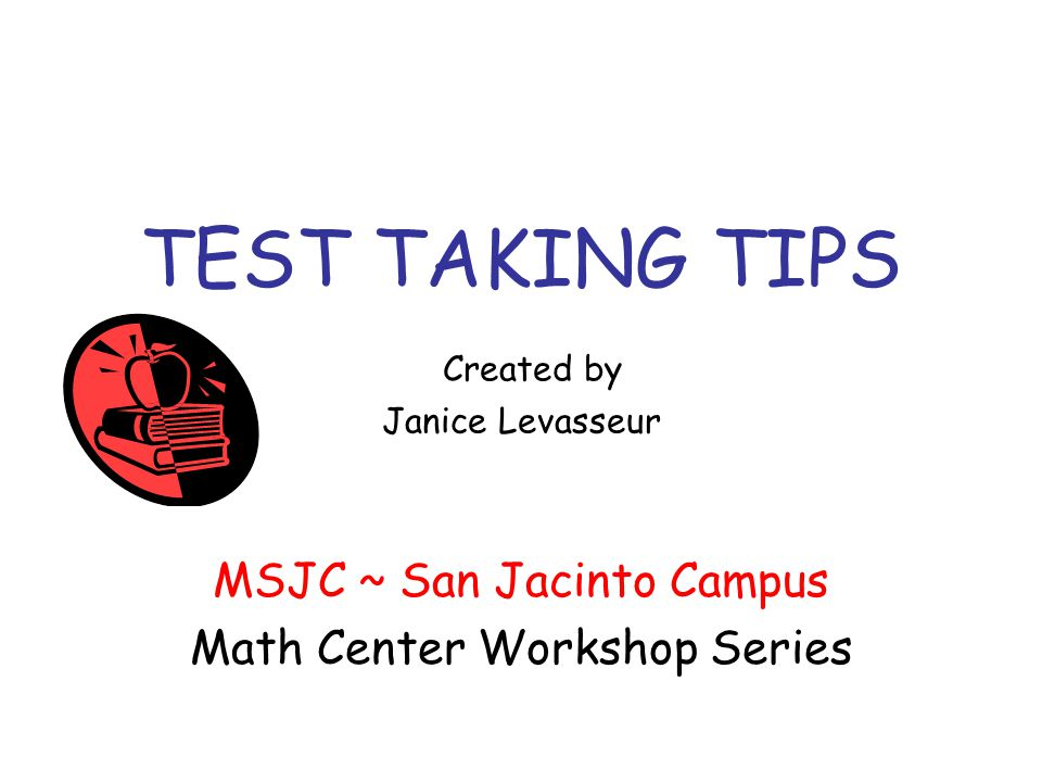 TEST TAKING TIPS Created by Janice Levasseur MSJC ~ San Jacinto Campus Math Center Workshop Series