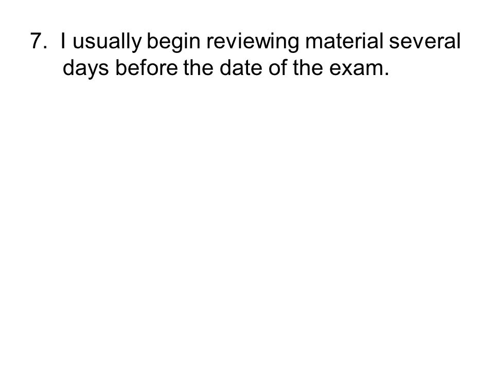7. I usually begin reviewing material several days before the date of the exam.