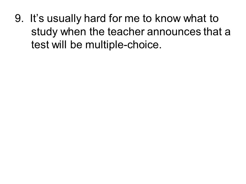9. It's usually hard for me to know what to study when the teacher announces that a test will be multiple-choice.