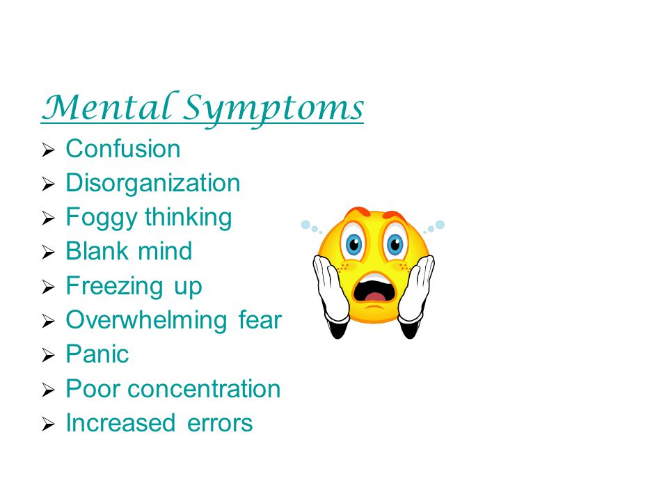 Mental Symptoms  Confusion  Disorganization  Foggy thinking  Blank mind  Freezing up  Overwhelming fear  Panic  Poor concentration  Increased errors