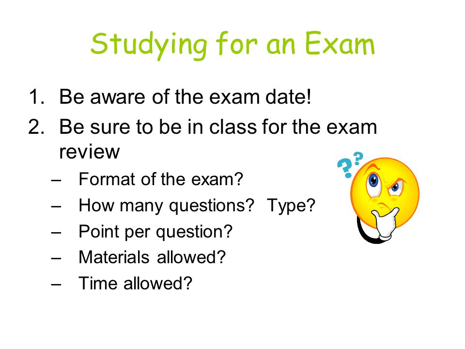 Studying for an Exam 1.Be aware of the exam date.