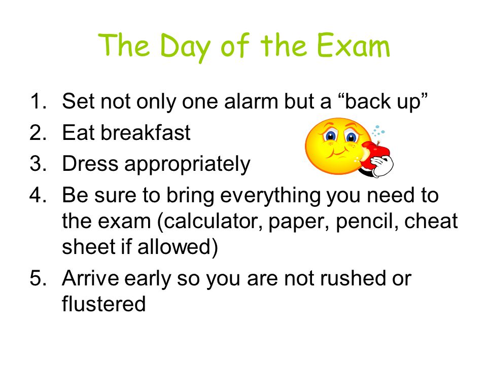 The Day of the Exam 1.Set not only one alarm but a back up 2.Eat breakfast 3.Dress appropriately 4.Be sure to bring everything you need to the exam (calculator, paper, pencil, cheat sheet if allowed) 5.Arrive early so you are not rushed or flustered