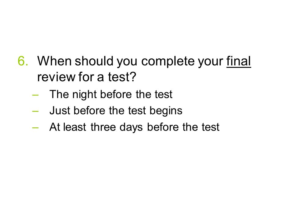 6.When should you complete your final review for a test.