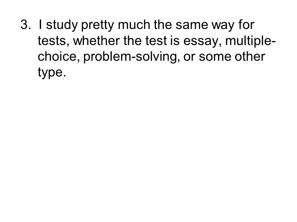 3. I study pretty much the same way for tests, whether the test is essay, multiple- choice, problem-solving, or some other type.