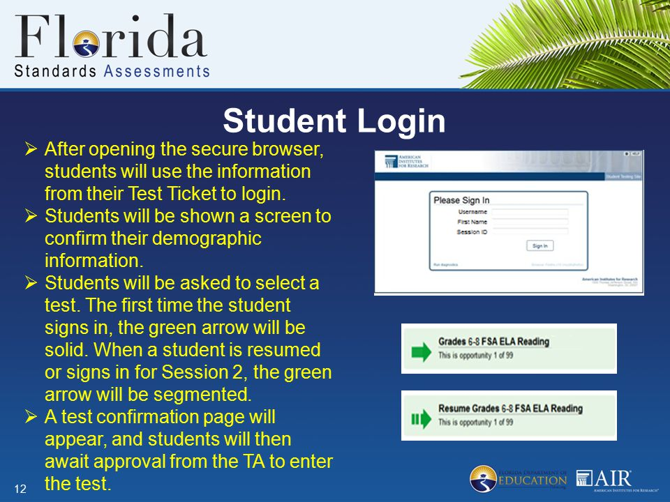 Student Login 12  After opening the secure browser, students will use the information from their Test Ticket to login.  Students will be shown a scr