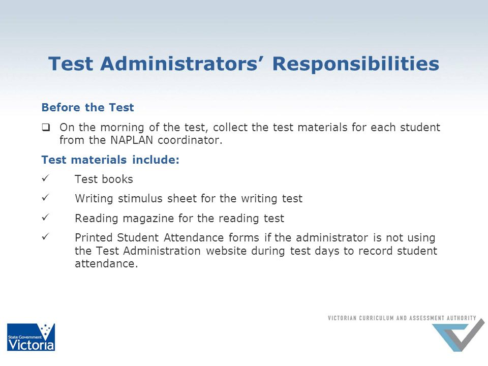 Test Administrators' Responsibilities Before the Test  On the morning of the test, collect the test materials for each student from the NAPLAN coordinator.