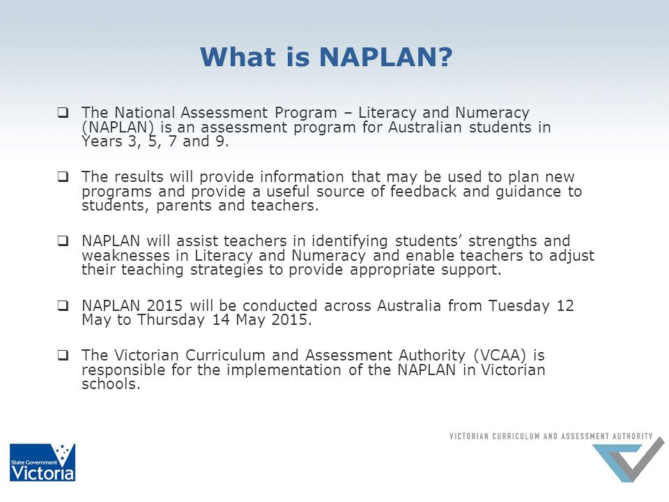 What is NAPLAN?  The National Assessment Program – Literacy and Numeracy (NAPLAN) is an assessment program for Australian students in Years 3, 5, 7 a