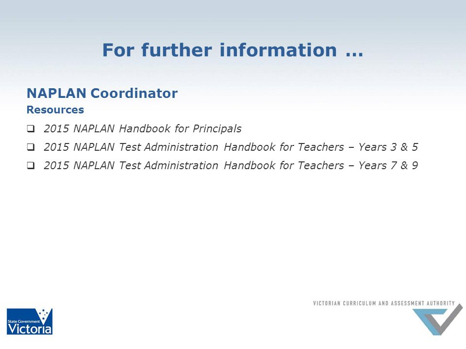For further information … NAPLAN Coordinator Resources  2015 NAPLAN Handbook for Principals  2015 NAPLAN Test Administration Handbook for Teachers – Years 3 & 5  2015 NAPLAN Test Administration Handbook for Teachers – Years 7 & 9