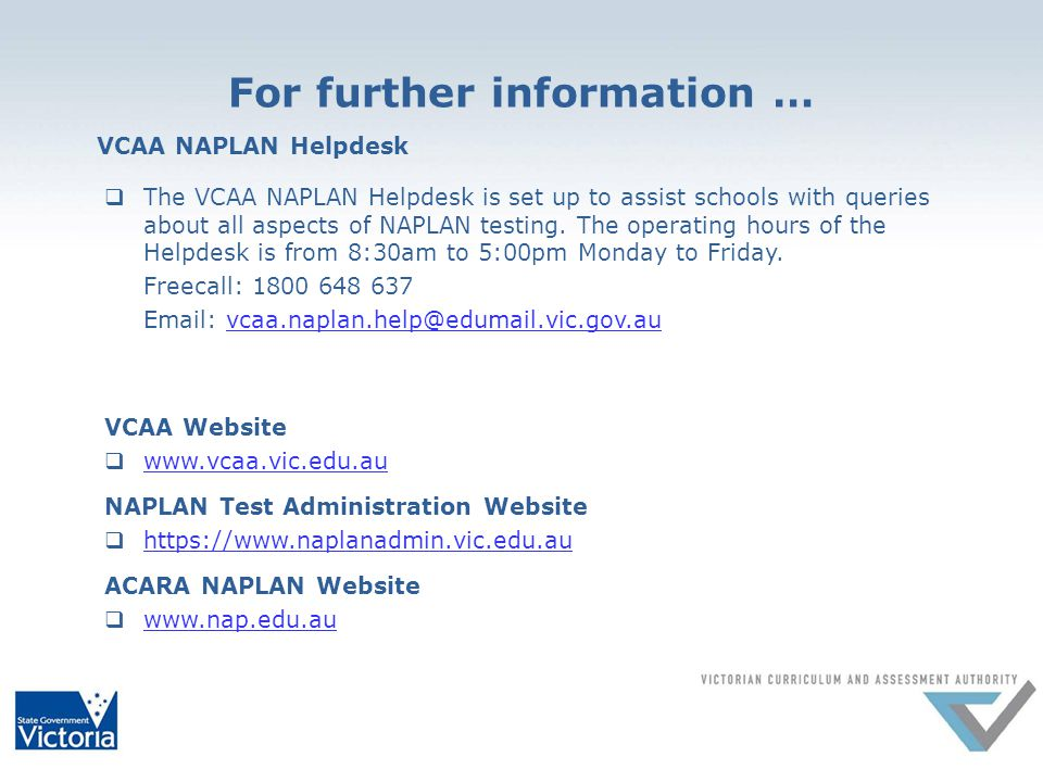 For further information … VCAA NAPLAN Helpdesk  The VCAA NAPLAN Helpdesk is set up to assist schools with queries about all aspects of NAPLAN testing.