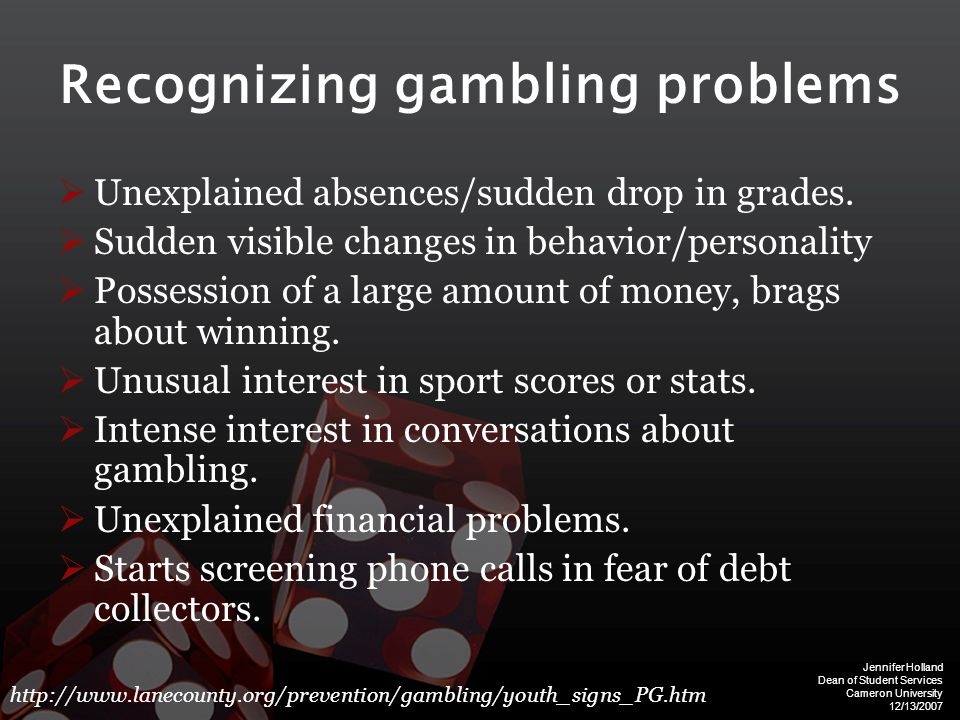 Jennifer Holland Dean of Student Services Cameron University 12/13/2007 Recognizing gambling problems  Unexplained absences/sudden drop in grades.