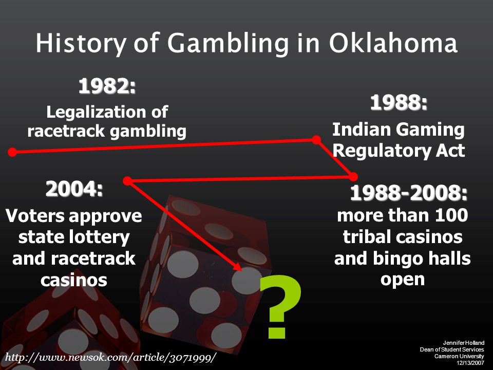 Jennifer Holland Dean of Student Services Cameron University 12/13/2007 History of Gambling in Oklahoma1982: Legalization of racetrack gambling 1988-2008: 1988-2008: more than 100 tribal casinos and bingo halls open 1988: Indian Gaming Regulatory Act 2004: Voters approve state lottery and racetrack casinos http://www.newsok.com/article/3071999/