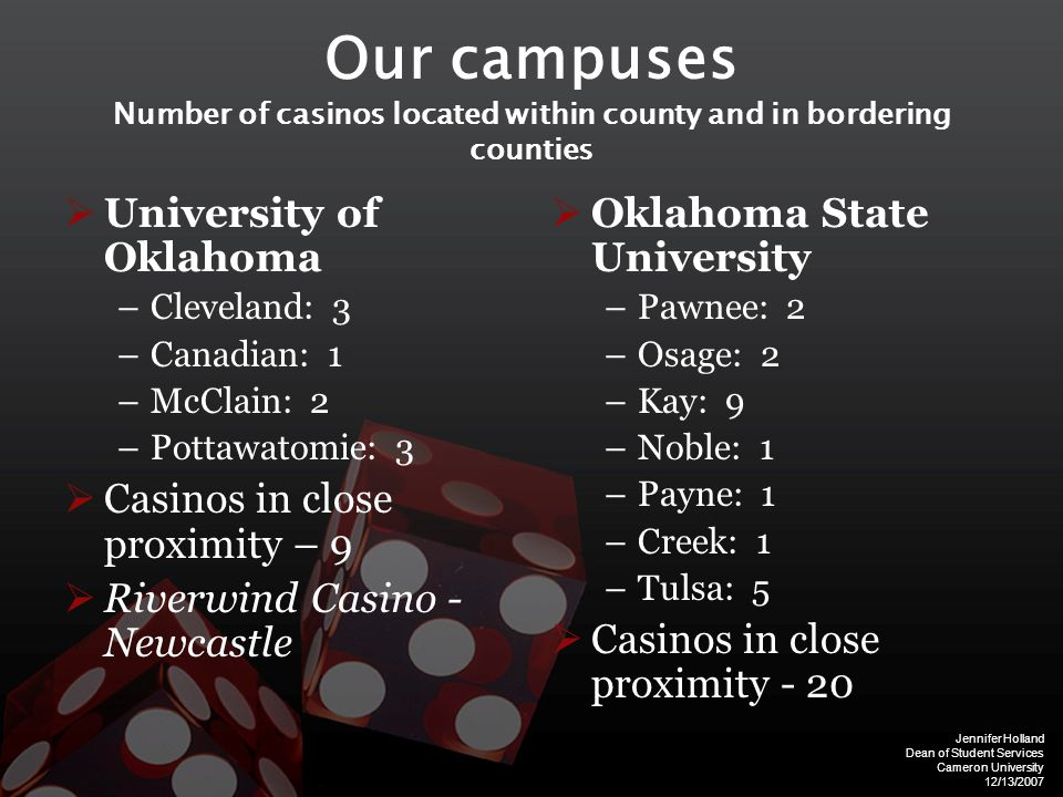 Jennifer Holland Dean of Student Services Cameron University 12/13/2007 Our campuses Number of casinos located within county and in bordering counties  University of Oklahoma –Cleveland: 3 –Canadian: 1 –McClain: 2 –Pottawatomie: 3  Casinos in close proximity – 9  Riverwind Casino - Newcastle  Oklahoma State University –Pawnee: 2 –Osage: 2 –Kay: 9 –Noble: 1 –Payne: 1 –Creek: 1 –Tulsa: 5  Casinos in close proximity - 20