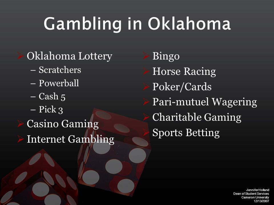 Jennifer Holland Dean of Student Services Cameron University 12/13/2007 Gambling in Oklahoma  Oklahoma Lottery –Scratchers –Powerball –Cash 5 –Pick 3  Casino Gaming  Internet Gambling  Bingo  Horse Racing  Poker/Cards  Pari-mutuel Wagering  Charitable Gaming  Sports Betting