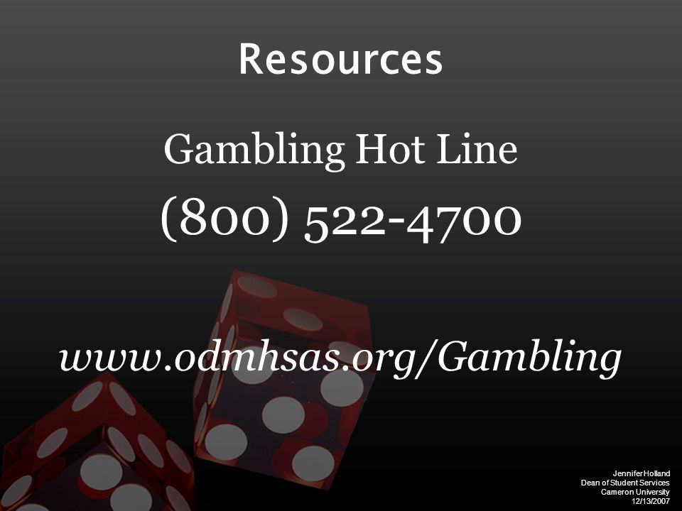 Jennifer Holland Dean of Student Services Cameron University 12/13/2007 Resources Gambling Hot Line (800) 522-4700 www.odmhsas.org/Gambling