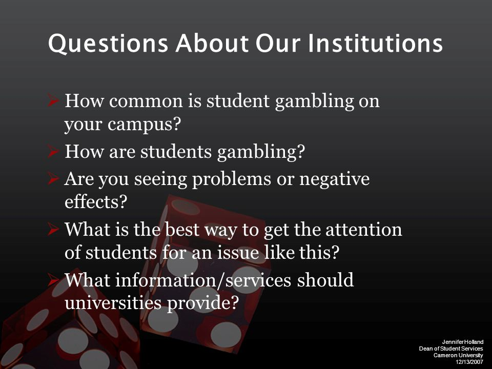 Jennifer Holland Dean of Student Services Cameron University 12/13/2007 Questions About Our Institutions  How common is student gambling on your campus.