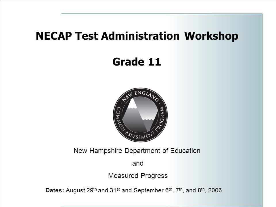 NECAP Test Administration Workshop Grade 11 Dates: August 29 th and 31 st and September 6 th, 7 th, and 8 th, 2006 New Hampshire Department of Education and Measured Progress
