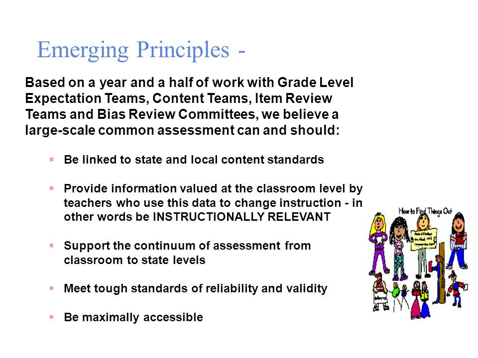 Based on a year and a half of work with Grade Level Expectation Teams, Content Teams, Item Review Teams and Bias Review Committees, we believe a large-scale common assessment can and should:  Be linked to state and local content standards  Provide information valued at the classroom level by teachers who use this data to change instruction - in other words be INSTRUCTIONALLY RELEVANT  Support the continuum of assessment from classroom to state levels  Meet tough standards of reliability and validity  Be maximally accessible Emerging Principles -