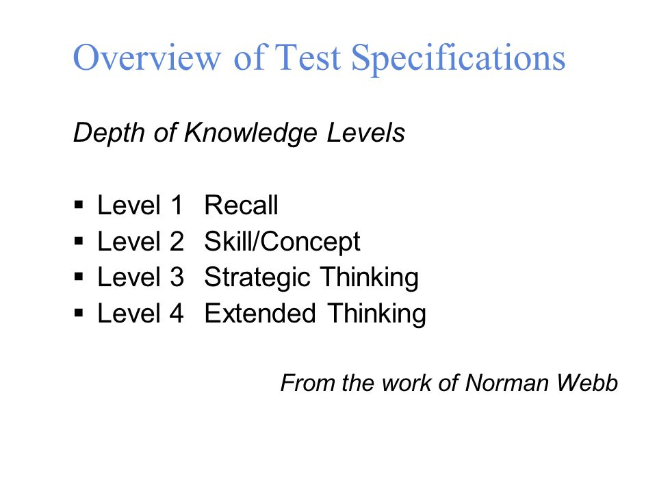 Depth of Knowledge Levels  Level 1Recall  Level 2Skill/Concept  Level 3Strategic Thinking  Level 4Extended Thinking From the work of Norman Webb Overview of Test Specifications