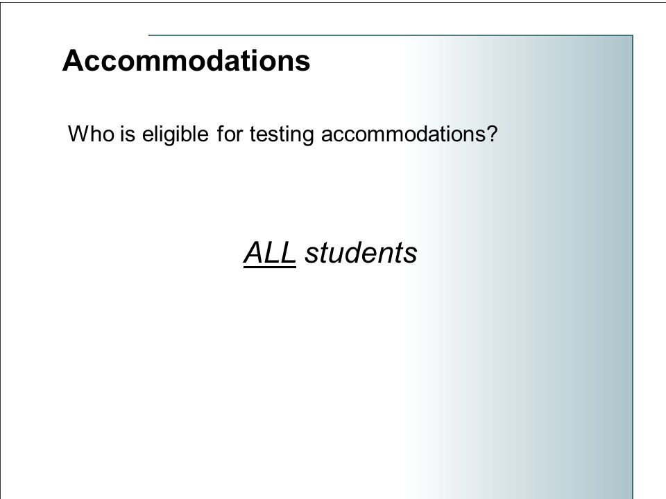 Accommodations Who is eligible for testing accommodations ALL students