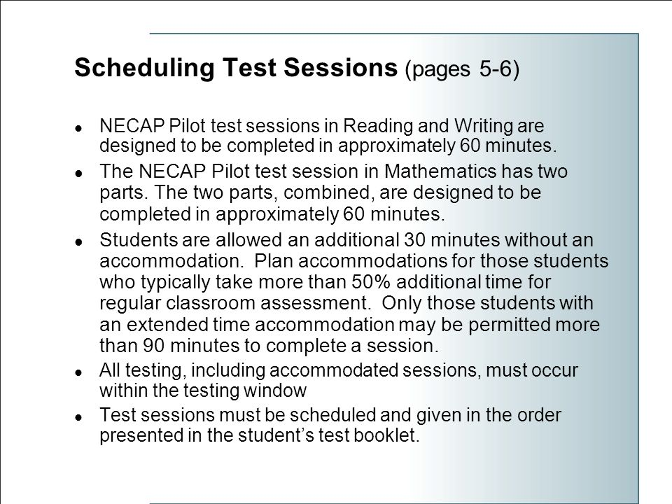 Scheduling Test Sessions (pages 5-6) NECAP Pilot test sessions in Reading and Writing are designed to be completed in approximately 60 minutes.
