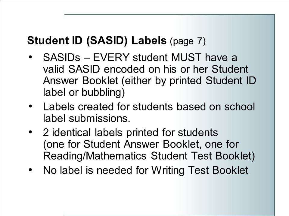 Student ID (SASID) Labels (page 7) SASIDs – EVERY student MUST have a valid SASID encoded on his or her Student Answer Booklet (either by printed Student ID label or bubbling) Labels created for students based on school label submissions.