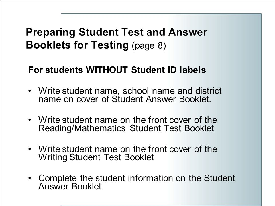 Preparing Student Test and Answer Booklets for Testing (page 8) For students WITHOUT Student ID labels Write student name, school name and district name on cover of Student Answer Booklet.