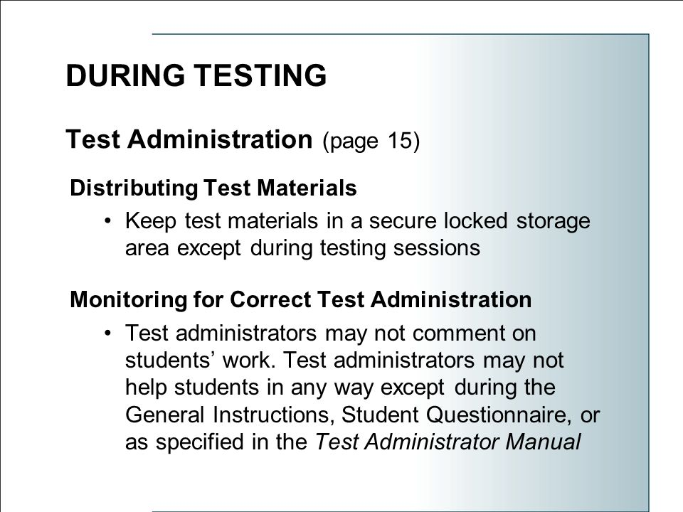 Test Administration (page 15) Distributing Test Materials Keep test materials in a secure locked storage area except during testing sessions Monitoring for Correct Test Administration Test administrators may not comment on students' work.