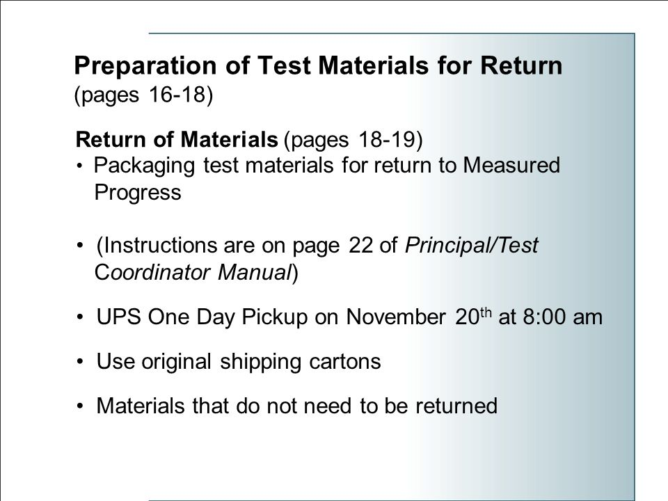 Preparation of Test Materials for Return (pages 16-18) Return of Materials (pages 18-19) Packaging test materials for return to Measured Progress (Instructions are on page 22 of Principal/Test Coordinator Manual) UPS One Day Pickup on November 20 th at 8:00 am Use original shipping cartons Materials that do not need to be returned