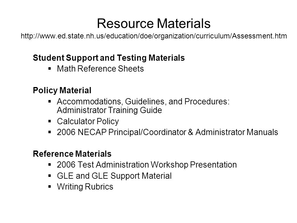 Resource Materials http://www.ed.state.nh.us/education/doe/organization/curriculum/Assessment.htm Student Support and Testing Materials  Math Reference Sheets Policy Material  Accommodations, Guidelines, and Procedures: Administrator Training Guide  Calculator Policy  2006 NECAP Principal/Coordinator & Administrator Manuals Reference Materials  2006 Test Administration Workshop Presentation  GLE and GLE Support Material  Writing Rubrics
