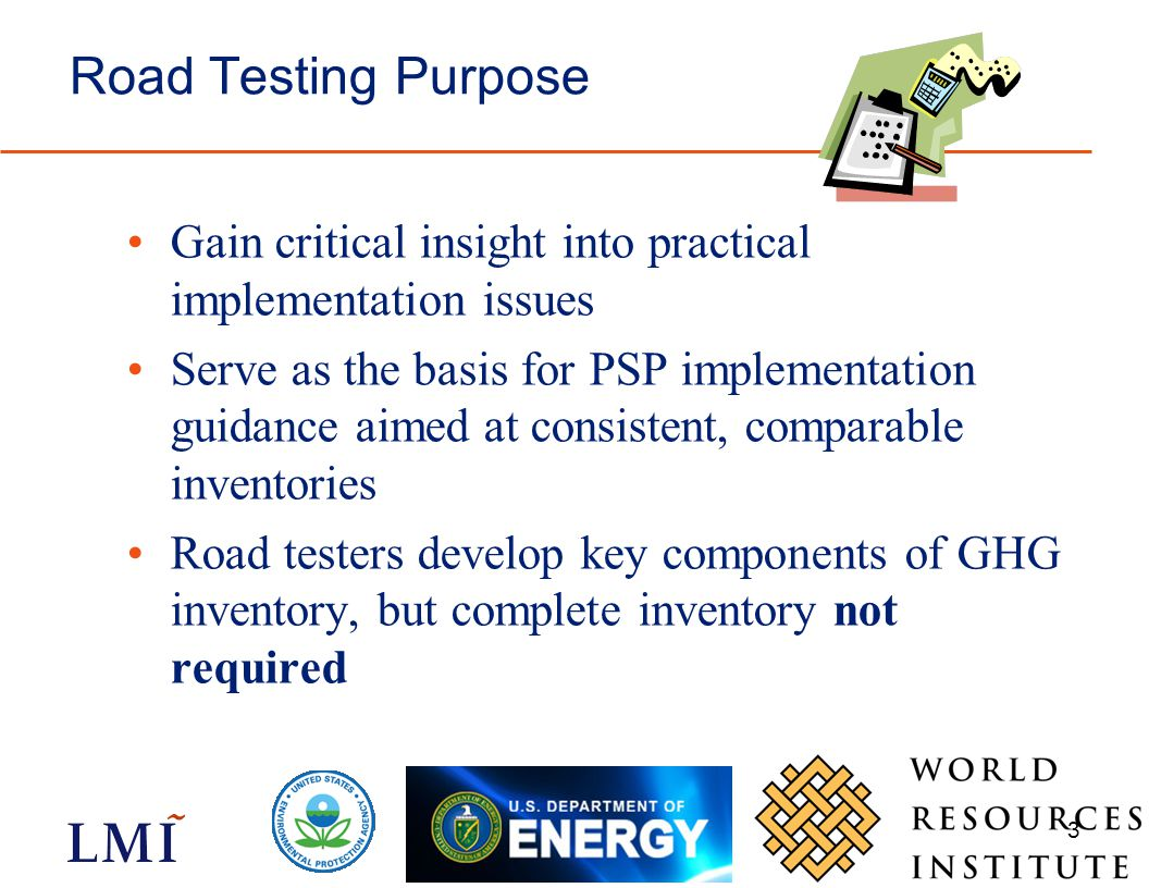 3 Road Testing Purpose Gain critical insight into practical implementation issues Serve as the basis for PSP implementation guidance aimed at consiste