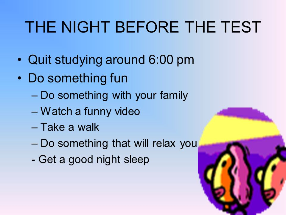 THE NIGHT BEFORE THE TEST Quit studying around 6:00 pm Do something fun –Do something with your family –Watch a funny video –Take a walk –Do something that will relax you - Get a good night sleep