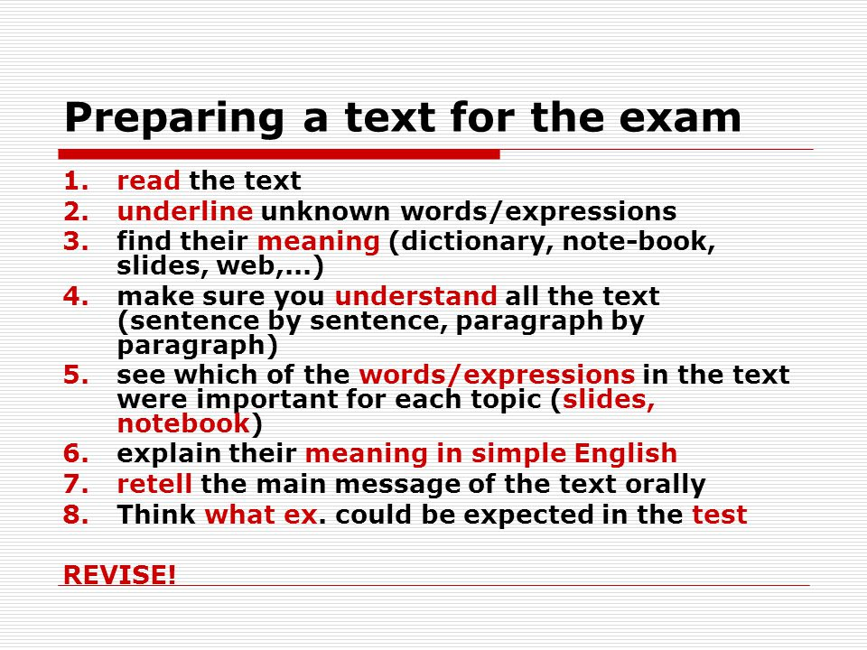 Preparing a text for the exam 1.read the text 2.underline unknown words/expressions 3.find their meaning (dictionary, note-book, slides, web,...) 4.make sure you understand all the text (sentence by sentence, paragraph by paragraph) 5.see which of the words/expressions in the text were important for each topic (slides, notebook) 6.explain their meaning in simple English 7.retell the main message of the text orally 8.Think what ex.