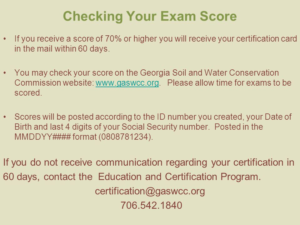 Checking Your Exam Score If you receive a score of 70% or higher you will receive your certification card in the mail within 60 days.
