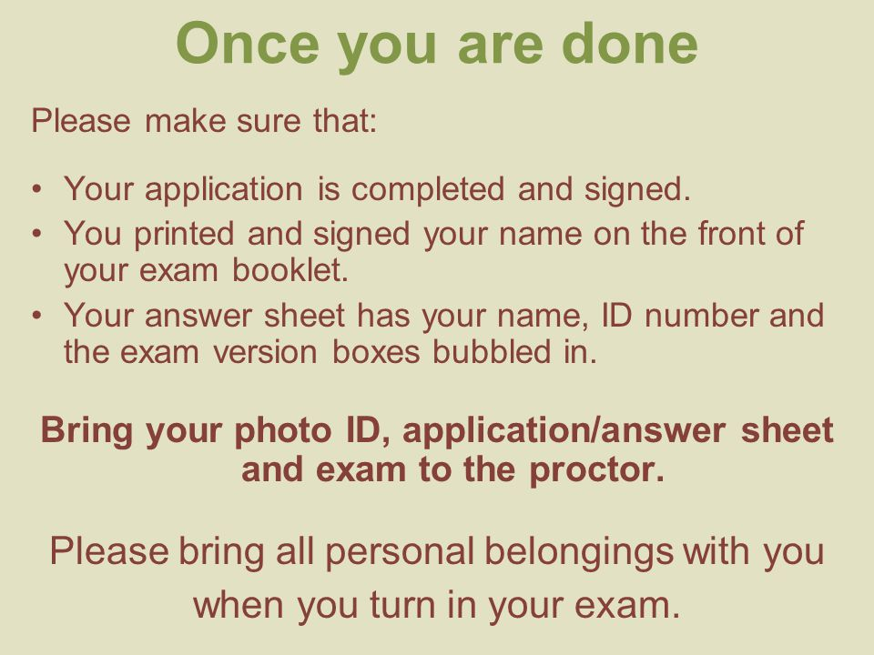 Once you are done Please make sure that: Your application is completed and signed. You printed and signed your name on the front of your exam booklet.
