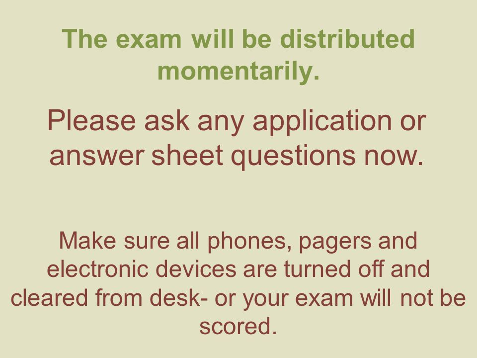 The exam will be distributed momentarily. Please ask any application or answer sheet questions now. Make sure all phones, pagers and electronic device
