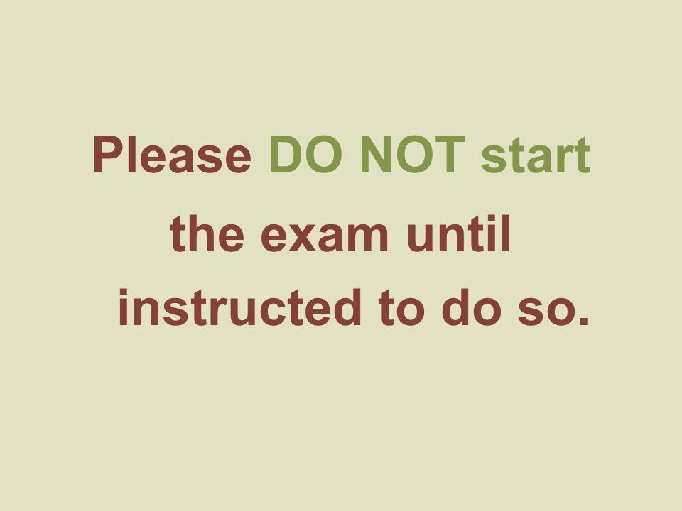 Please DO NOT start the exam until instructed to do so.