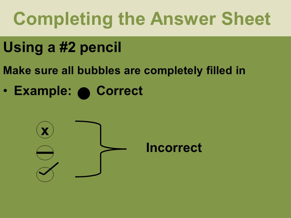 Completing the Answer Sheet Using a #2 pencil Make sure all bubbles are completely filled in Example: Correct x Incorrect