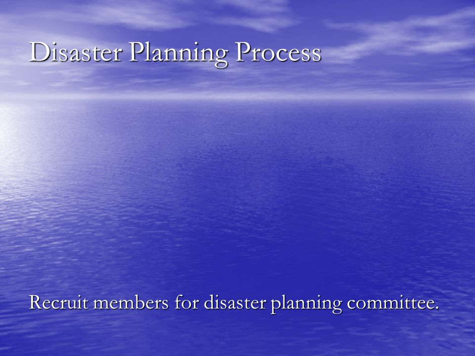 Disaster Planning Process Recruit members for disaster planning committee.