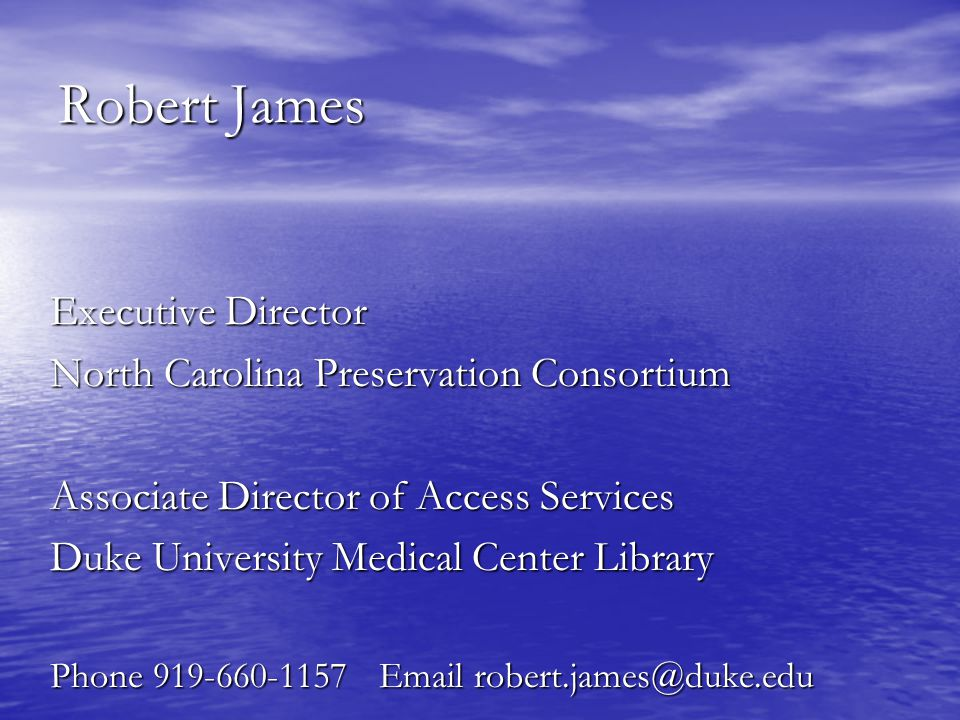 Robert James Executive Director North Carolina Preservation Consortium Associate Director of Access Services Duke University Medical Center Library Phone 919-660-1157 Email robert.james@duke.edu