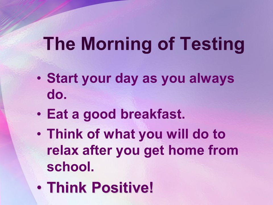The Morning of Testing Start your day as you always do.