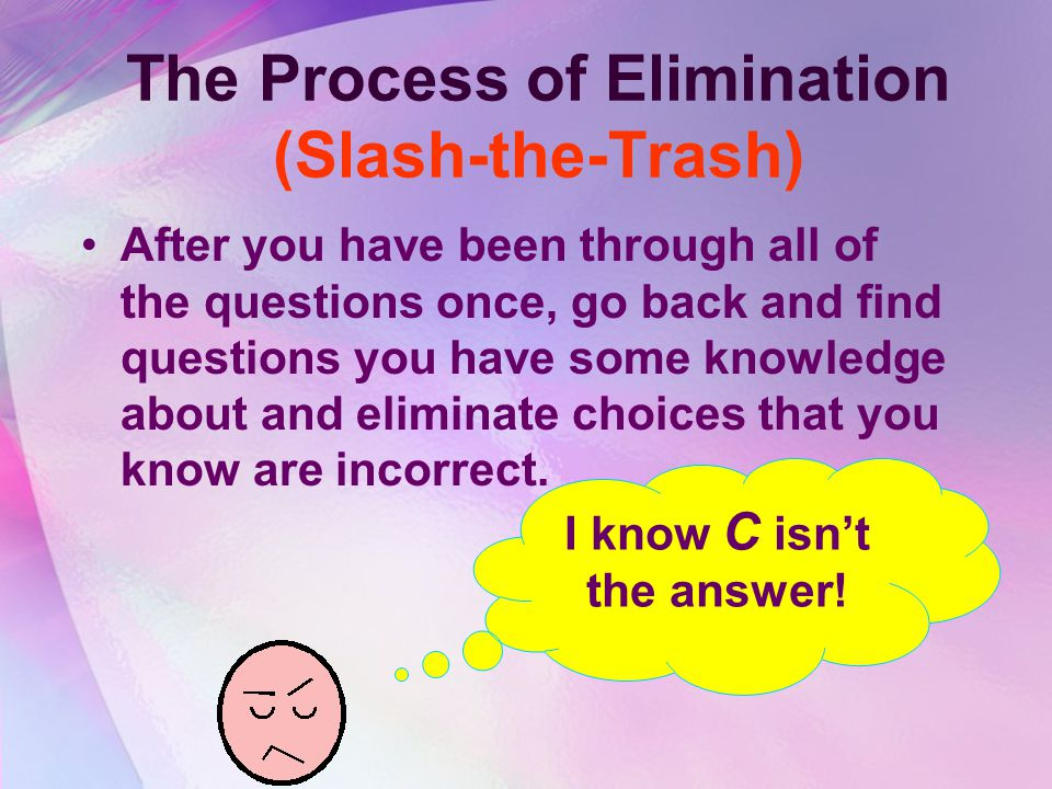 The Process of Elimination (Slash-the-Trash) After you have been through all of the questions once, go back and find questions you have some knowledge about and eliminate choices that you know are incorrect.
