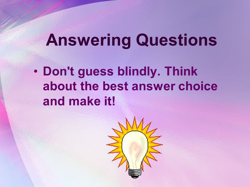 Answering Questions Don t guess blindly. Think about the best answer choice and make it!